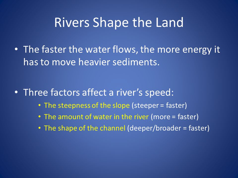Rivers Shape the Land The faster the water flows, the more energy it has to move heavier sediments.