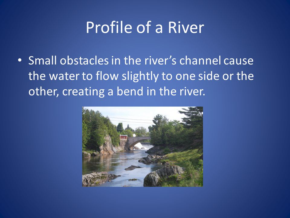 Profile of a River Small obstacles in the river's channel cause the water to flow slightly to one side or the other, creating a bend in the river.