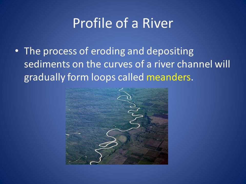 Profile of a River The process of eroding and depositing sediments on the curves of a river channel will gradually form loops called meanders.