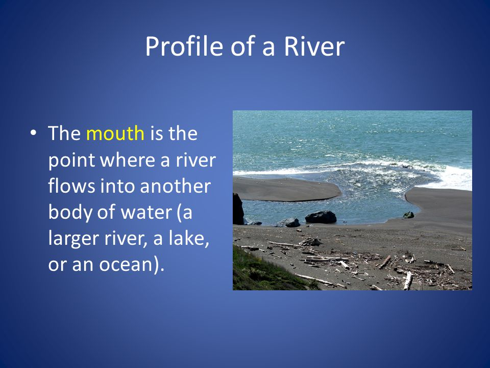 Profile of a River The mouth is the point where a river flows into another body of water (a larger river, a lake, or an ocean).