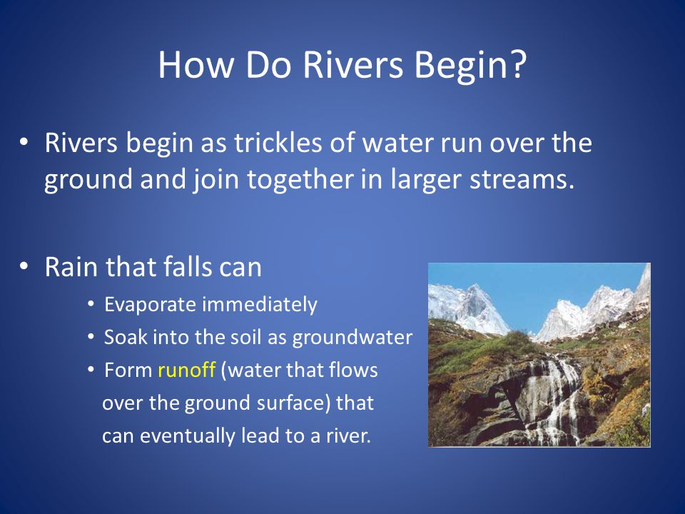How Do Rivers Begin Rivers begin as trickles of water run over the ground and join together in larger streams.