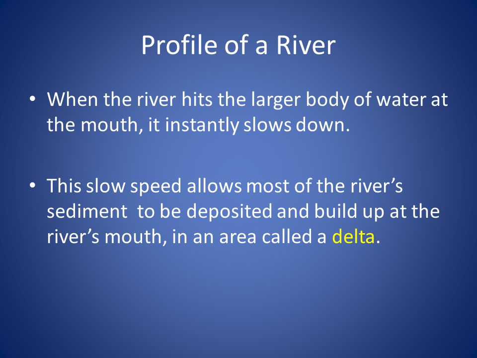 Profile of a River When the river hits the larger body of water at the mouth, it instantly slows down.
