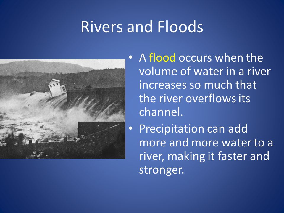 Rivers and Floods A flood occurs when the volume of water in a river increases so much that the river overflows its channel.