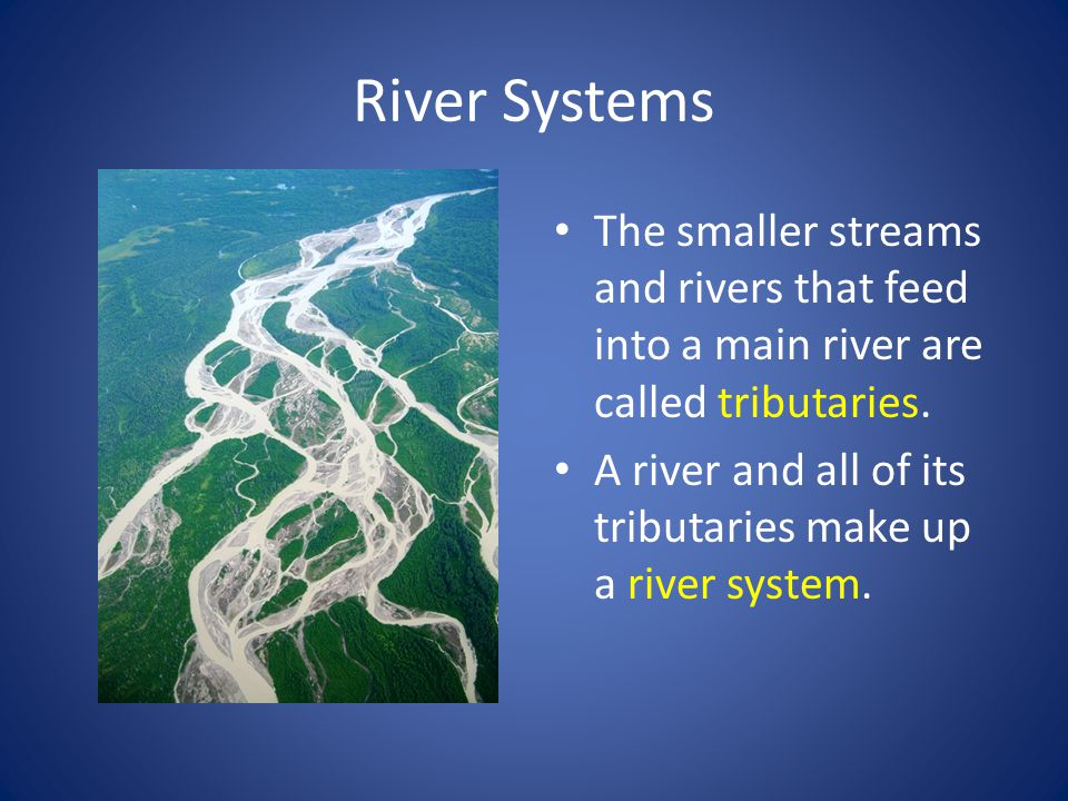 River Systems The smaller streams and rivers that feed into a main river are called tributaries.