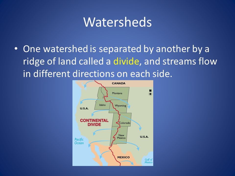 Watersheds One watershed is separated by another by a ridge of land called a divide, and streams flow in different directions on each side.