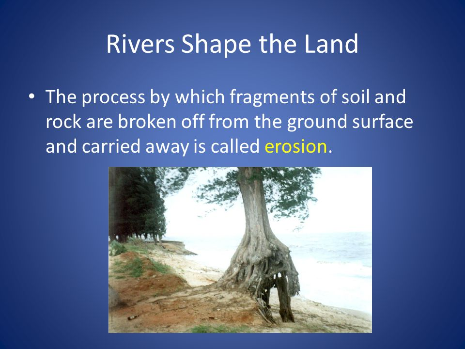 Rivers Shape the Land The process by which fragments of soil and rock are broken off from the ground surface and carried away is called erosion.