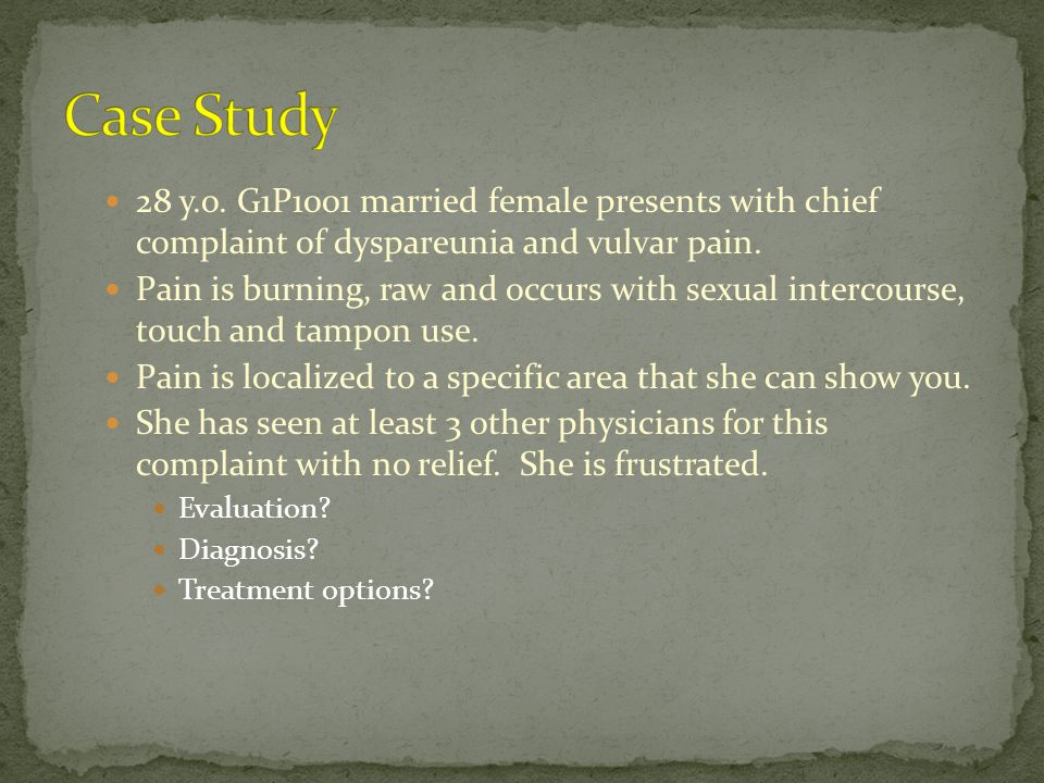 Case Study 28 y.o. G1P1001 married female presents with chief complaint of dyspareunia and vulvar pain.