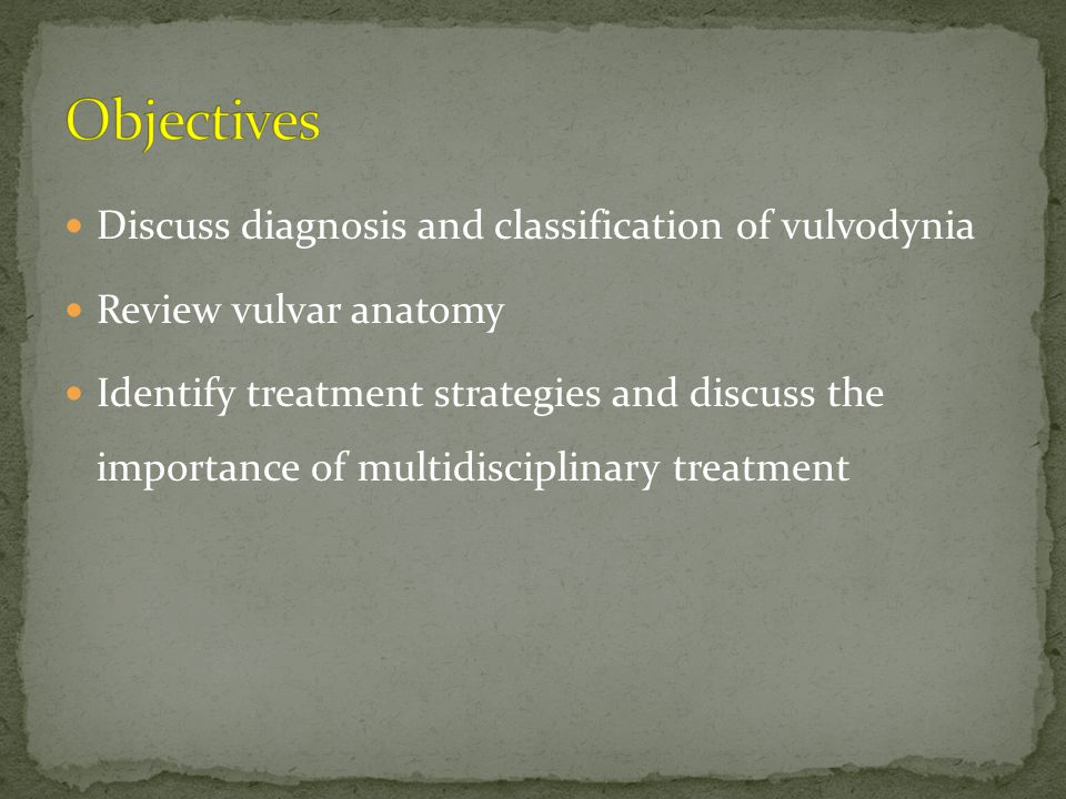 Objectives Discuss diagnosis and classification of vulvodynia
