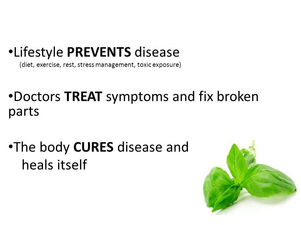Lifestyle PREVENTS disease Doctors TREAT symptoms and fix broken parts