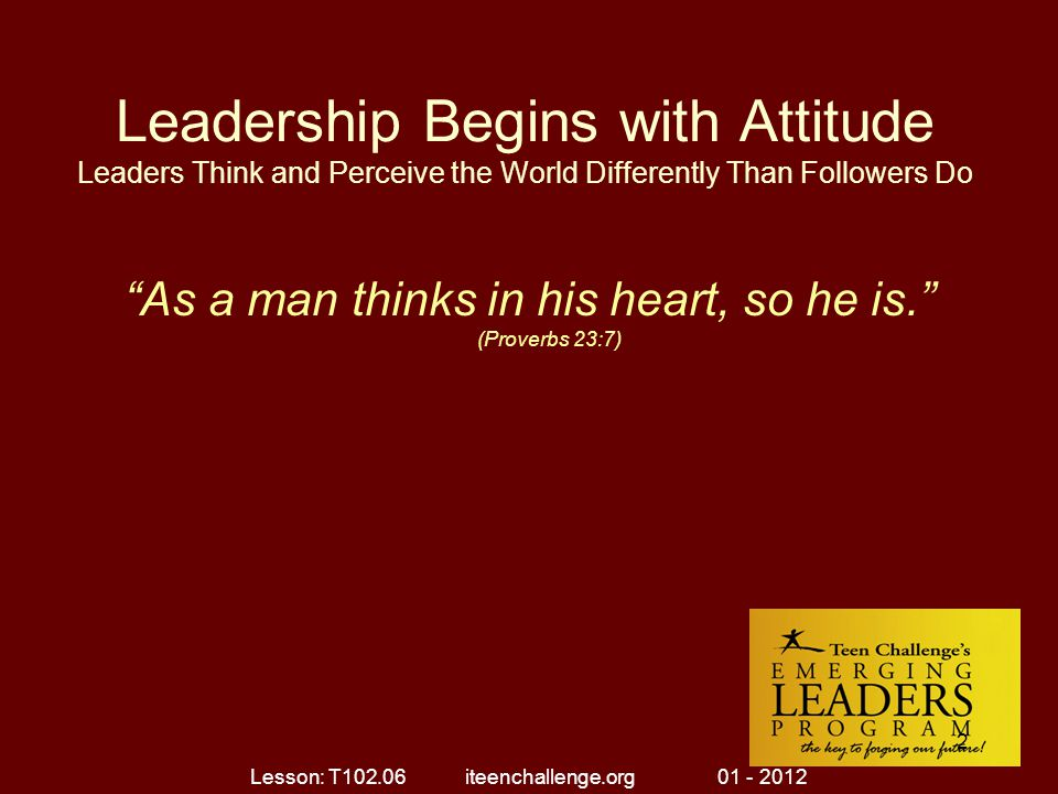 Leadership Begins with Attitude Leaders Think and Perceive the World Differently Than Followers Do