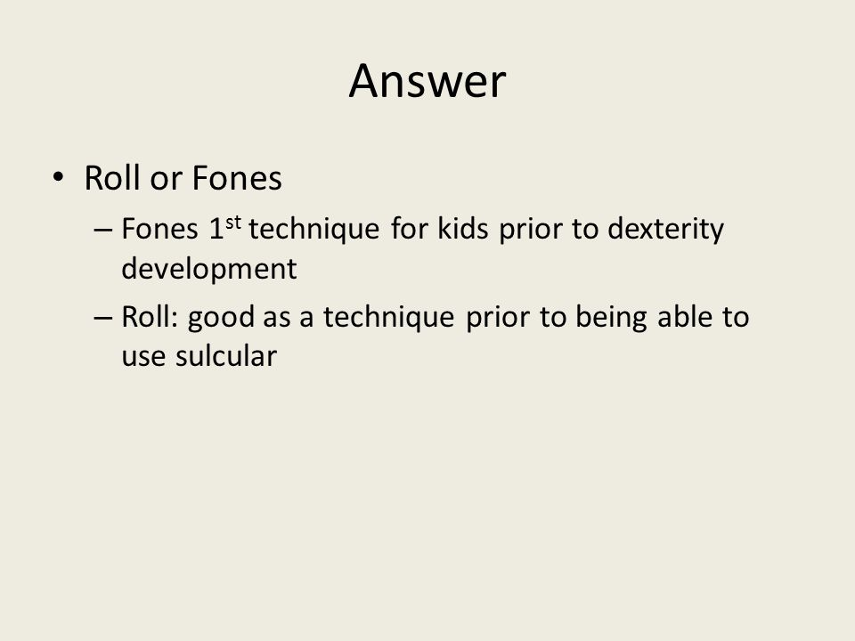 Answer Roll or Fones. Fones 1st technique for kids prior to dexterity development.