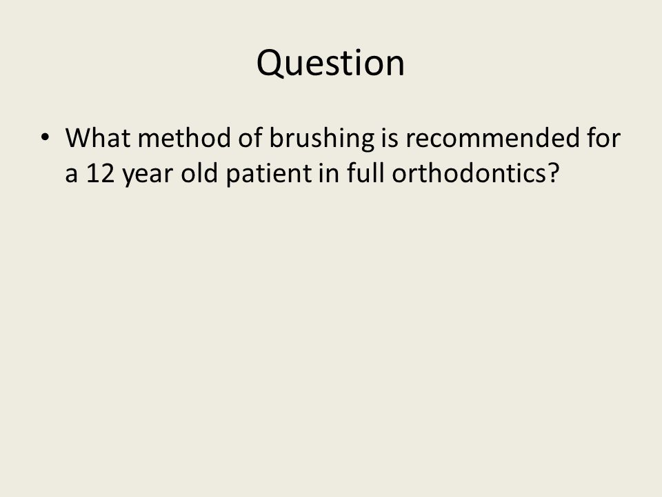Question What method of brushing is recommended for a 12 year old patient in full orthodontics