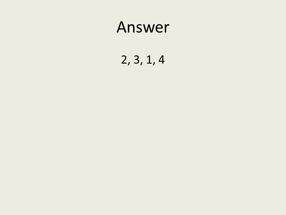 Answer 2, 3, 1, 4