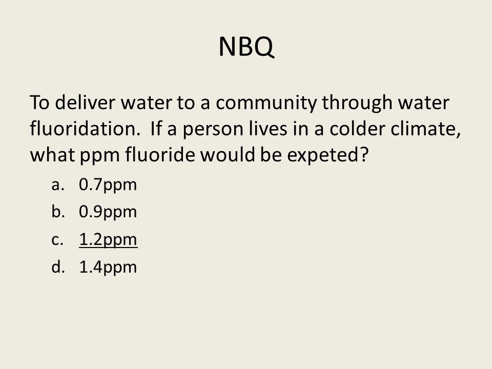 NBQ To deliver water to a community through water fluoridation. If a person lives in a colder climate, what ppm fluoride would be expeted