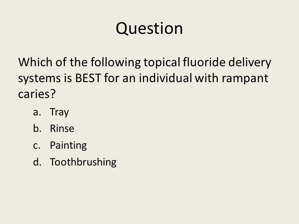 Question Which of the following topical fluoride delivery systems is BEST for an individual with rampant caries