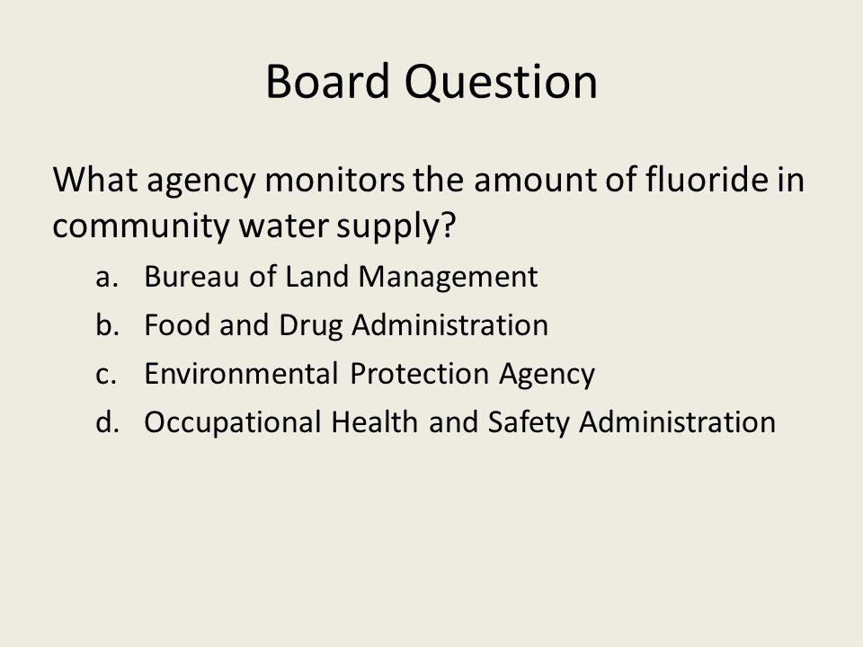 Board Question What agency monitors the amount of fluoride in community water supply Bureau of Land Management.