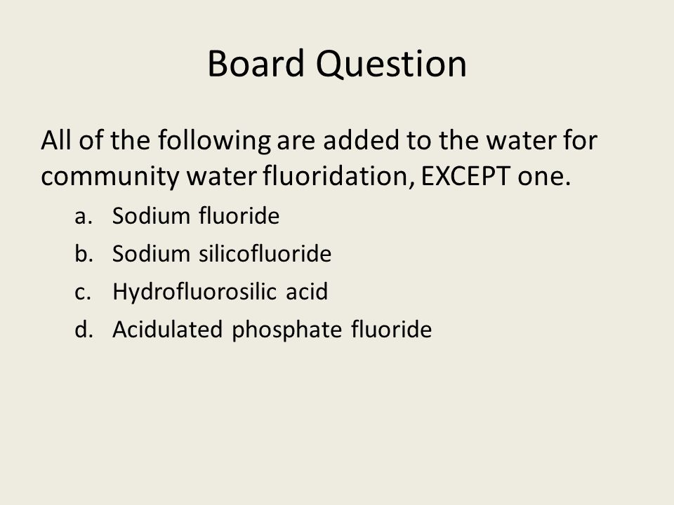 Board Question All of the following are added to the water for community water fluoridation, EXCEPT one.