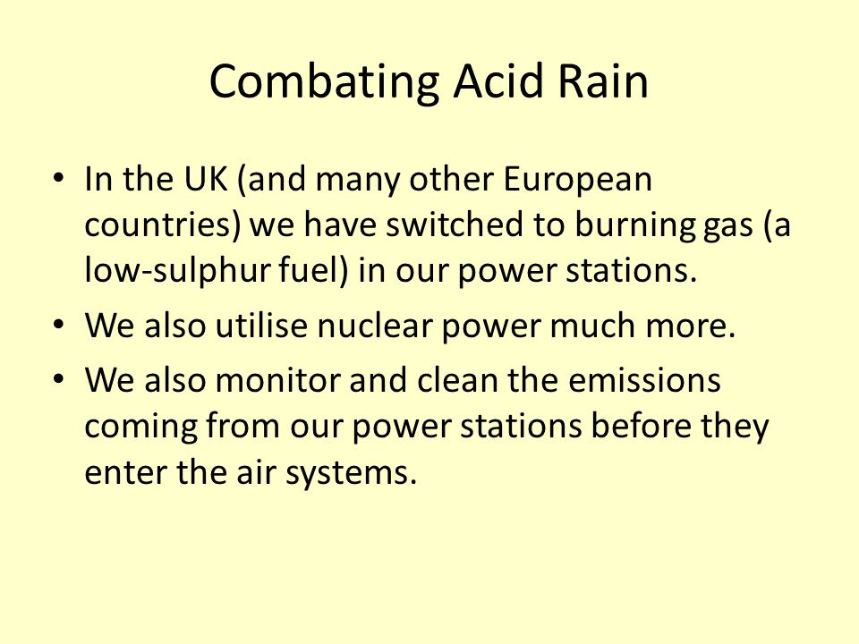 Combating Acid Rain In the UK (and many other European countries) we have switched to burning gas (a low-sulphur fuel) in our power stations.