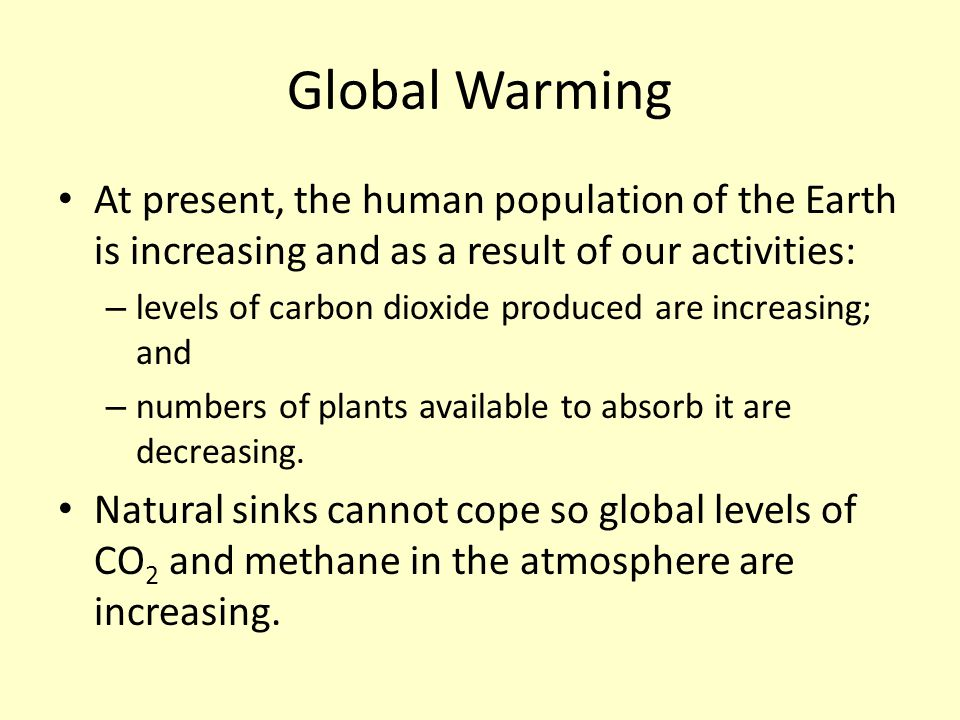 Global Warming At present, the human population of the Earth is increasing and as a result of our activities: