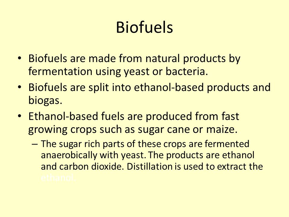 Biofuels Biofuels are made from natural products by fermentation using yeast or bacteria. Biofuels are split into ethanol-based products and biogas.