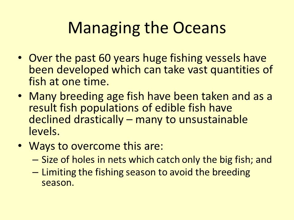 Managing the Oceans Over the past 60 years huge fishing vessels have been developed which can take vast quantities of fish at one time.