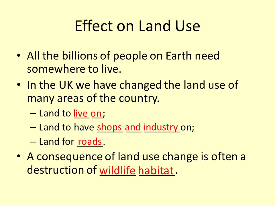 Effect on Land Use All the billions of people on Earth need somewhere to live. In the UK we have changed the land use of many areas of the country.