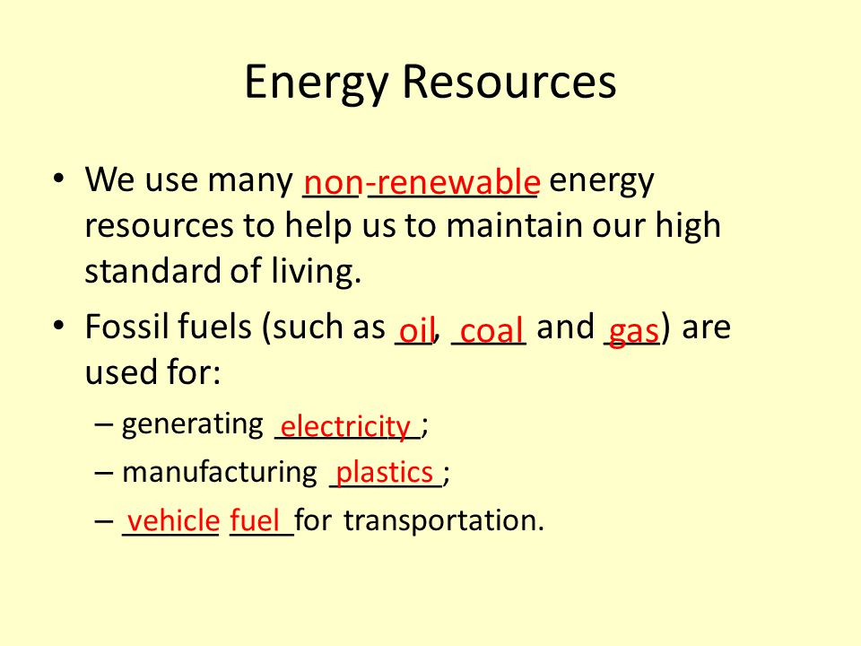 Energy Resources We use many ___ _________ energy resources to help us to maintain our high standard of living.