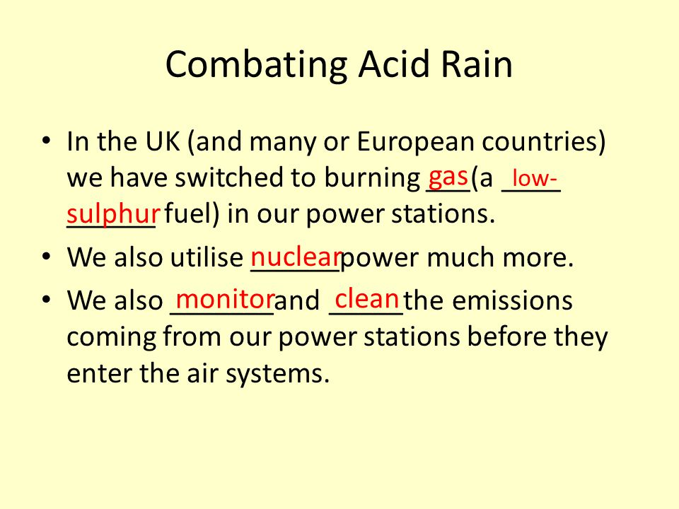 Combating Acid Rain In the UK (and many or European countries) we have switched to burning ___(a ____ ______ fuel) in our power stations.