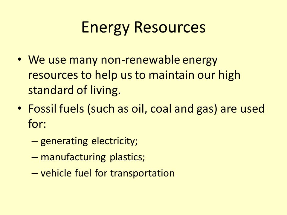 Energy Resources We use many non-renewable energy resources to help us to maintain our high standard of living.