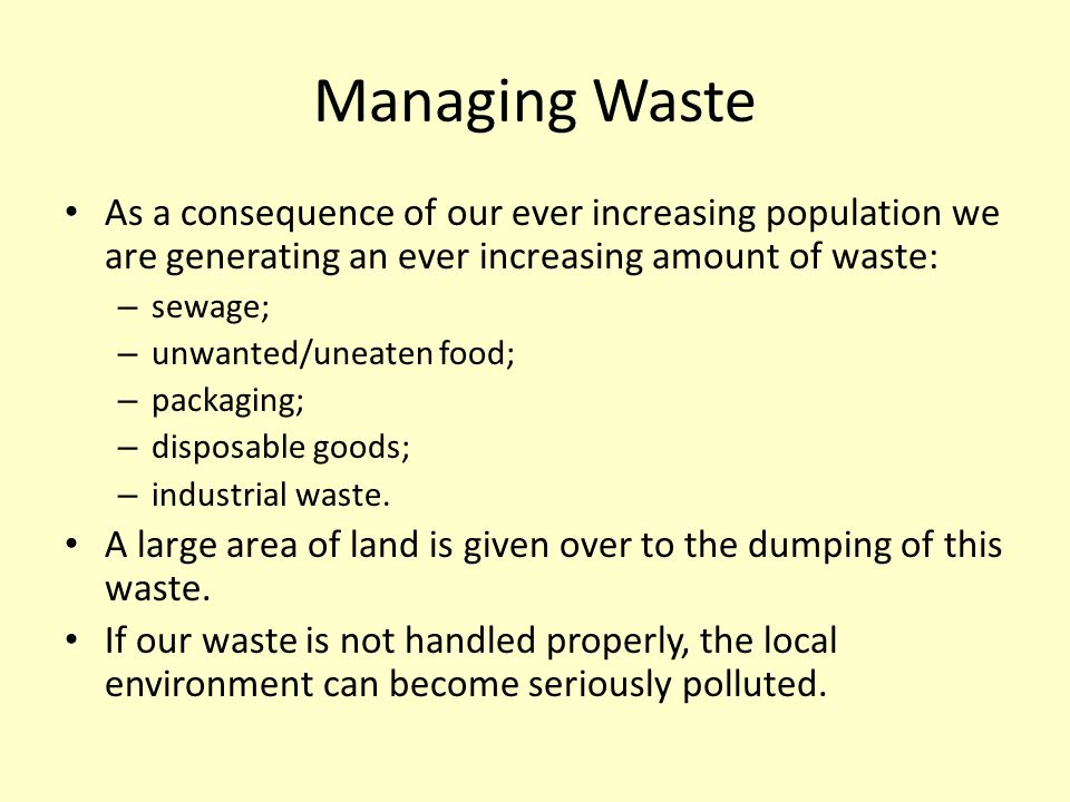 Managing Waste As a consequence of our ever increasing population we are generating an ever increasing amount of waste: