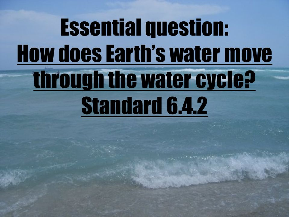 Essential question: How does Earth's water move through the water cycle Standard 6.4.2