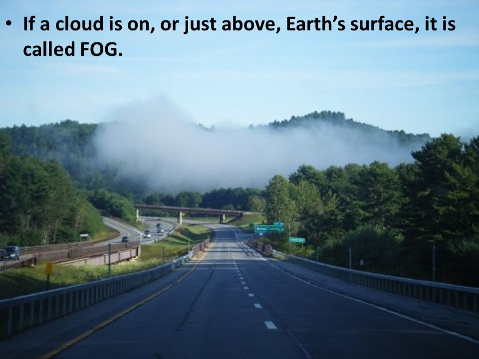 If a cloud is on, or just above, Earth's surface, it is called FOG.