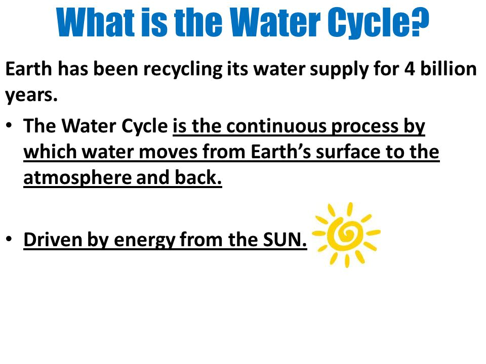 What is the Water Cycle Earth has been recycling its water supply for 4 billion years.