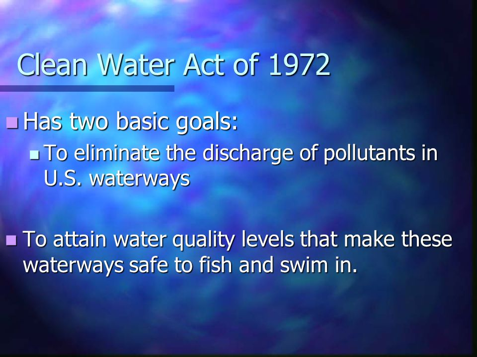 Clean Water Act of 1972 Has two basic goals: