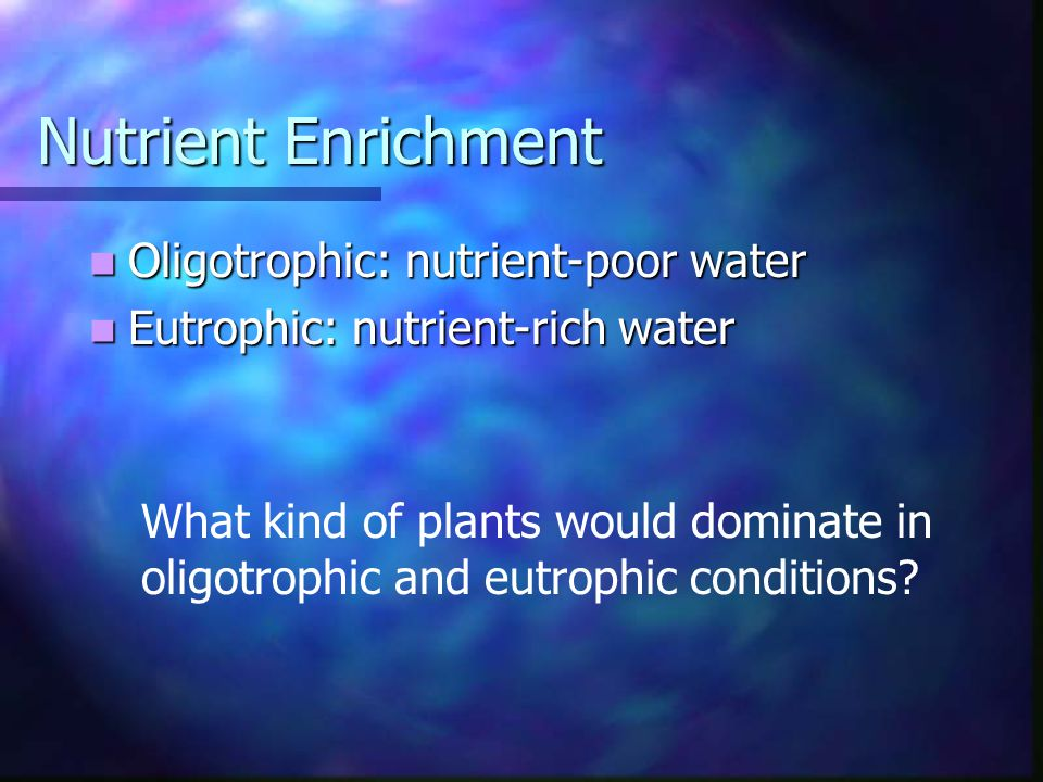 Nutrient Enrichment Oligotrophic: nutrient-poor water