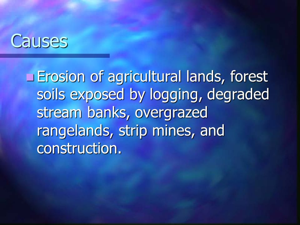 Causes Erosion of agricultural lands, forest soils exposed by logging, degraded stream banks, overgrazed rangelands, strip mines, and construction.
