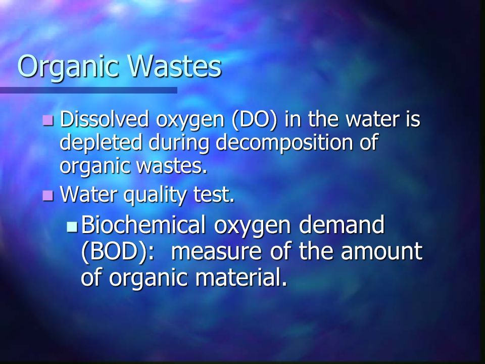Organic Wastes Dissolved oxygen (DO) in the water is depleted during decomposition of organic wastes.