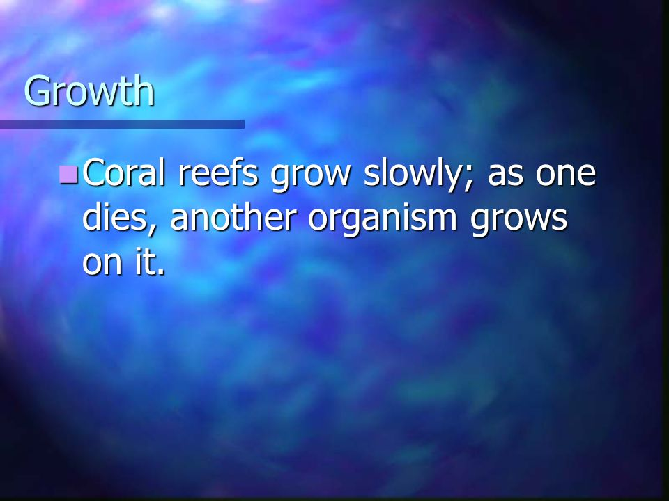 Growth Coral reefs grow slowly; as one dies, another organism grows on it.