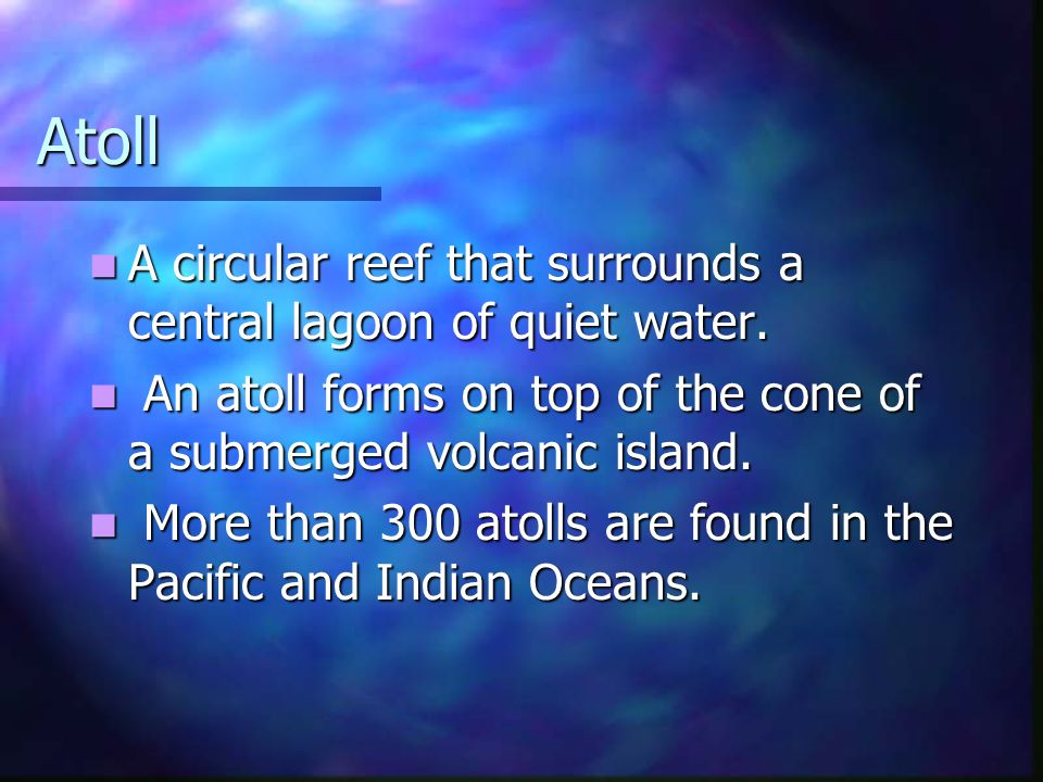 Atoll A circular reef that surrounds a central lagoon of quiet water.