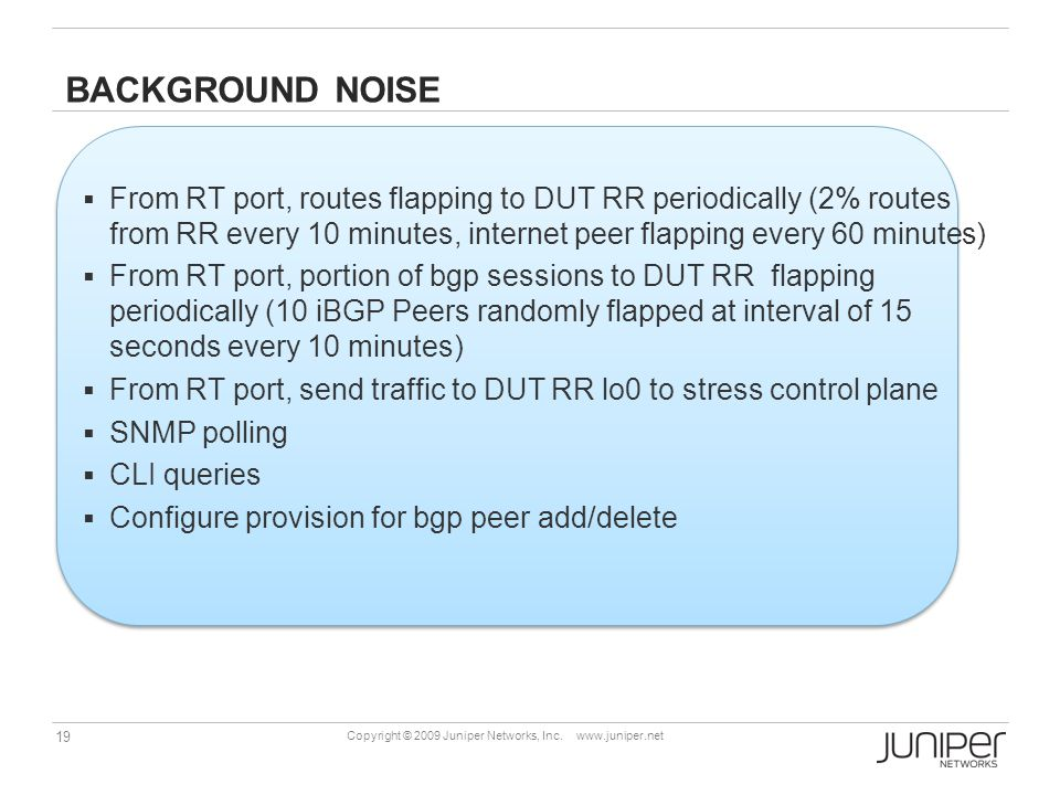 Background NOISE From RT port, routes flapping to DUT RR periodically (2% routes from RR every 10 minutes, internet peer flapping every 60 minutes)