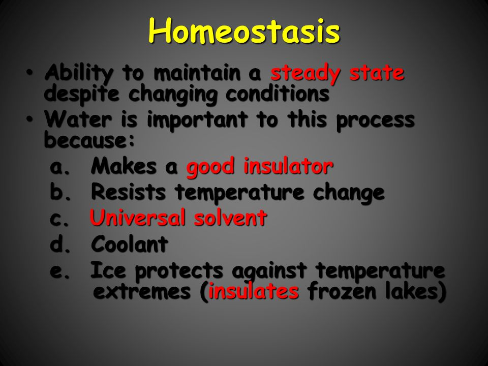 Homeostasis Ability to maintain a steady state despite changing conditions. Water is important to this process because: