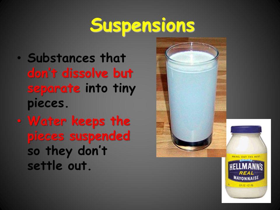 Suspensions Substances that don't dissolve but separate into tiny pieces.