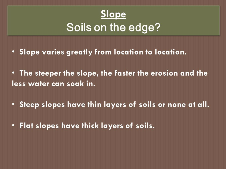 Slope Soils on the edge Slope varies greatly from location to location.
