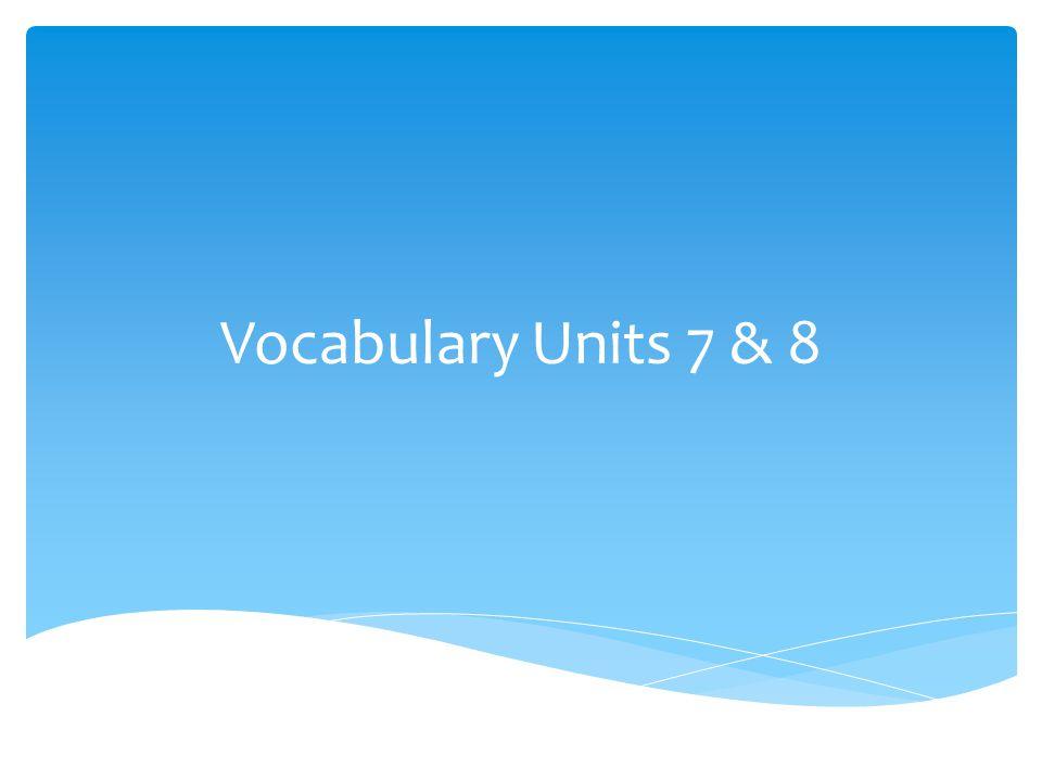 Vocabulary Units 7 & 8