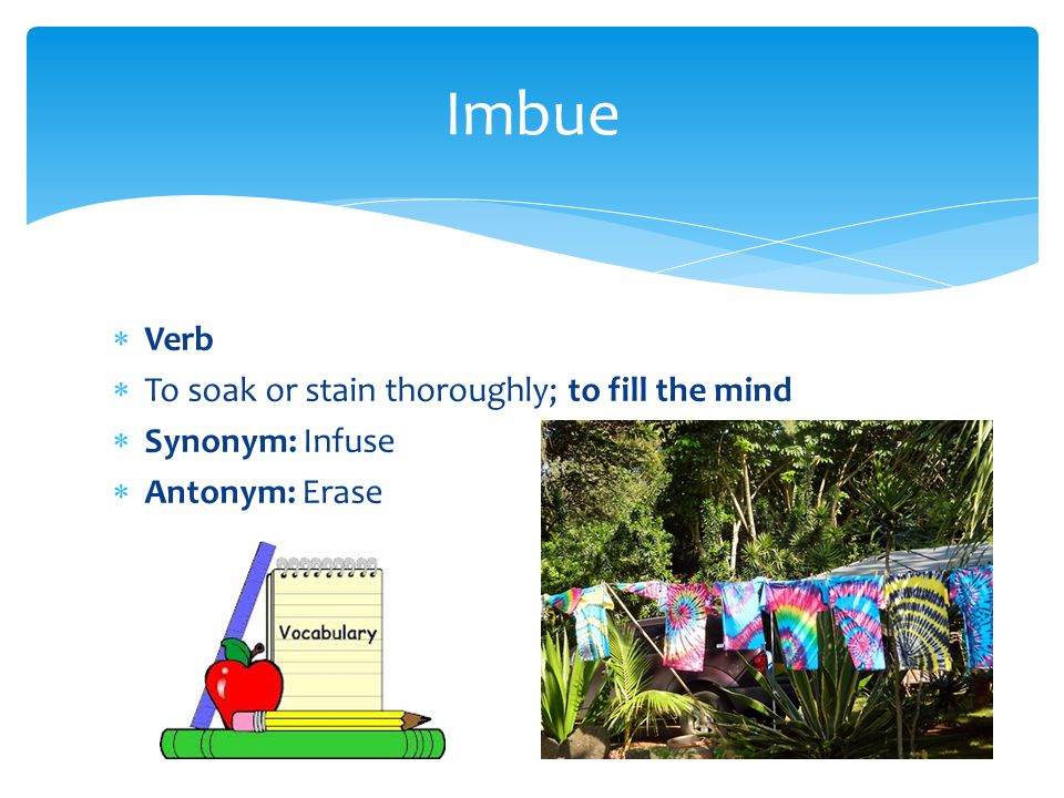 Imbue Verb To soak or stain thoroughly; to fill the mind