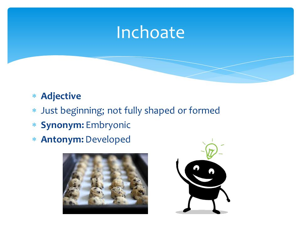 Inchoate Adjective Just beginning; not fully shaped or formed