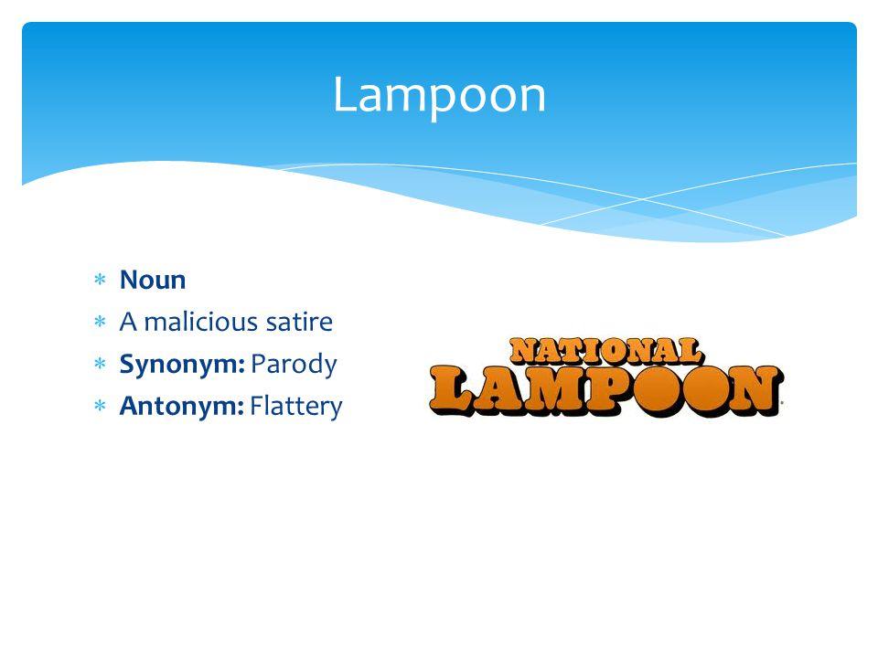 Lampoon Noun A malicious satire Synonym: Parody Antonym: Flattery