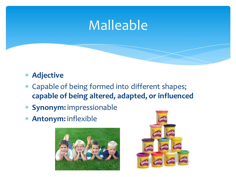 Malleable Adjective. Capable of being formed into different shapes; capable of being altered, adapted, or influenced.