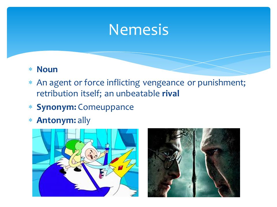Nemesis Noun. An agent or force inflicting vengeance or punishment; retribution itself; an unbeatable rival.