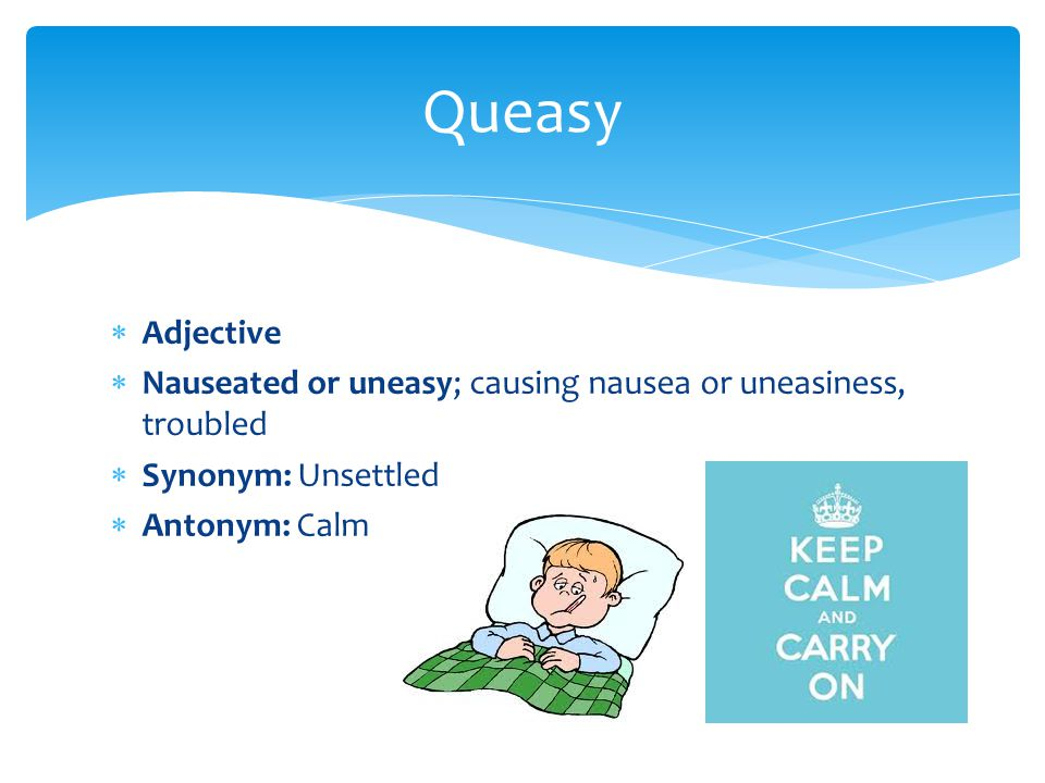 Queasy Adjective. Nauseated or uneasy; causing nausea or uneasiness, troubled. Synonym: Unsettled.